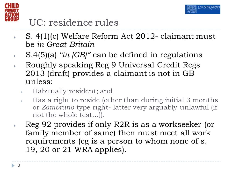 UC: residence rules S. 4(1)(c) Welfare Reform Act 2012- claimant must be in Great Britain. S.4(5)(a) in [GB] can be defined in regulations.